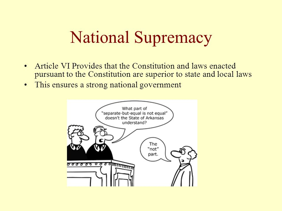 National Supremacy Article VI Provides that the Constitution and laws enacted pursuant to the Constitution are superior to state and local laws.