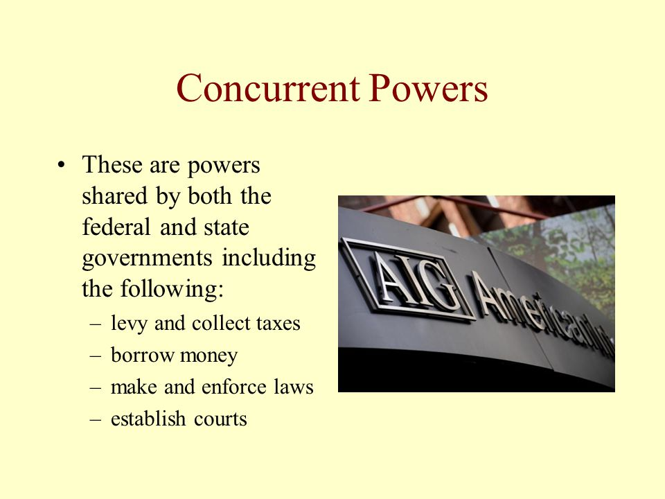 Concurrent Powers These are powers shared by both the federal and state governments including the following:
