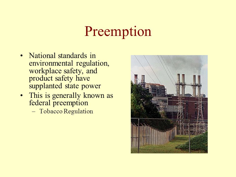 Preemption National standards in environmental regulation, workplace safety, and product safety have supplanted state power.