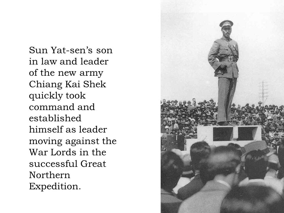 Sun Yat-sen's son in law and leader of the new army Chiang Kai Shek quickly took command and established himself as leader moving against the War Lords in the successful Great Northern Expedition.