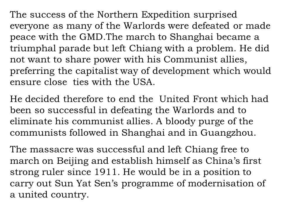 The success of the Northern Expedition surprised everyone as many of the Warlords were defeated or made peace with the GMD.The march to Shanghai became a triumphal parade but left Chiang with a problem. He did not want to share power with his Communist allies, preferring the capitalist way of development which would ensure close ties with the USA.