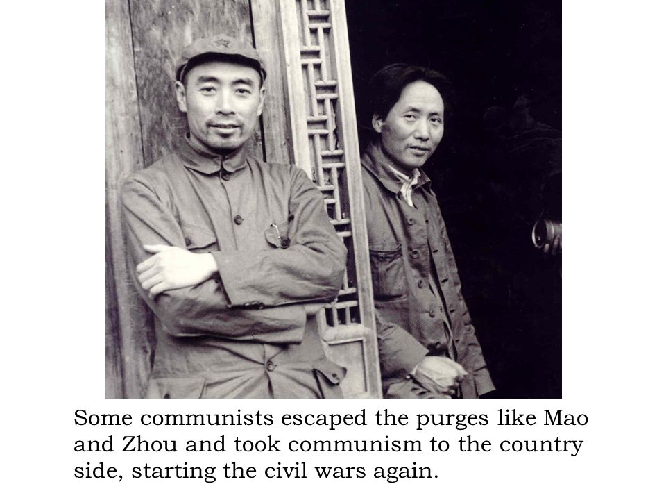 Some communists escaped the purges like Mao and Zhou and took communism to the country side, starting the civil wars again.