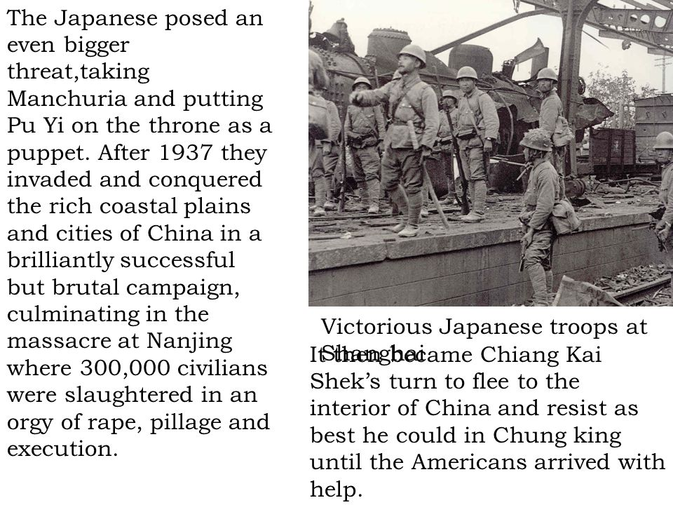 The Japanese posed an even bigger threat,taking Manchuria and putting Pu Yi on the throne as a puppet. After 1937 they invaded and conquered the rich coastal plains and cities of China in a brilliantly successful but brutal campaign, culminating in the massacre at Nanjing where 300,000 civilians were slaughtered in an orgy of rape, pillage and execution.