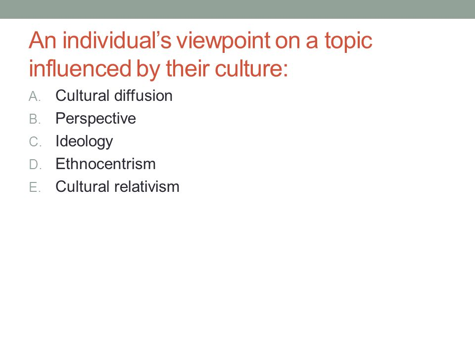 An individual's viewpoint on a topic influenced by their culture: