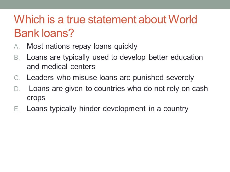 Which is a true statement about World Bank loans