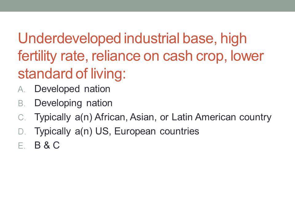 Underdeveloped industrial base, high fertility rate, reliance on cash crop, lower standard of living: