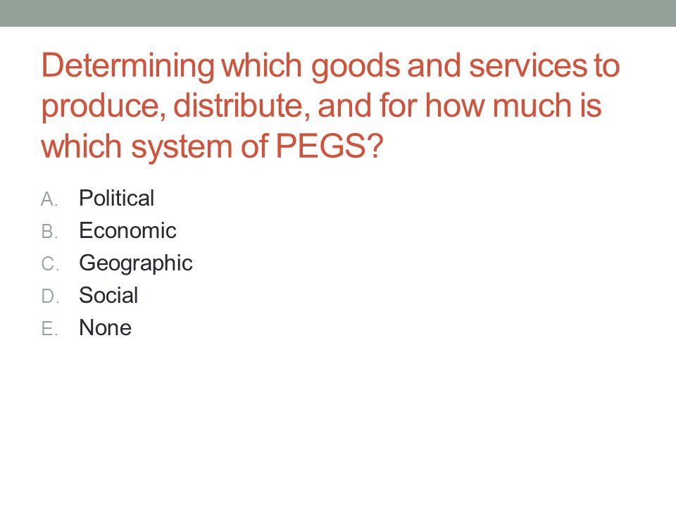 Determining which goods and services to produce, distribute, and for how much is which system of PEGS