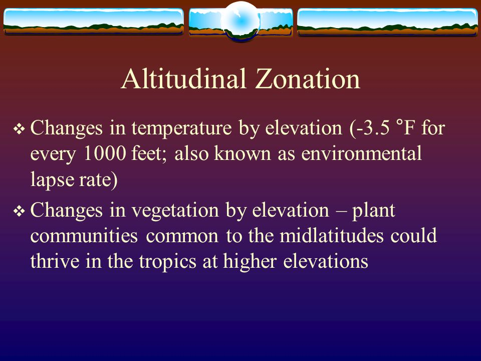 Altitudinal Zonation Changes in temperature by elevation (-3.5 °F for every 1000 feet; also known as environmental lapse rate)