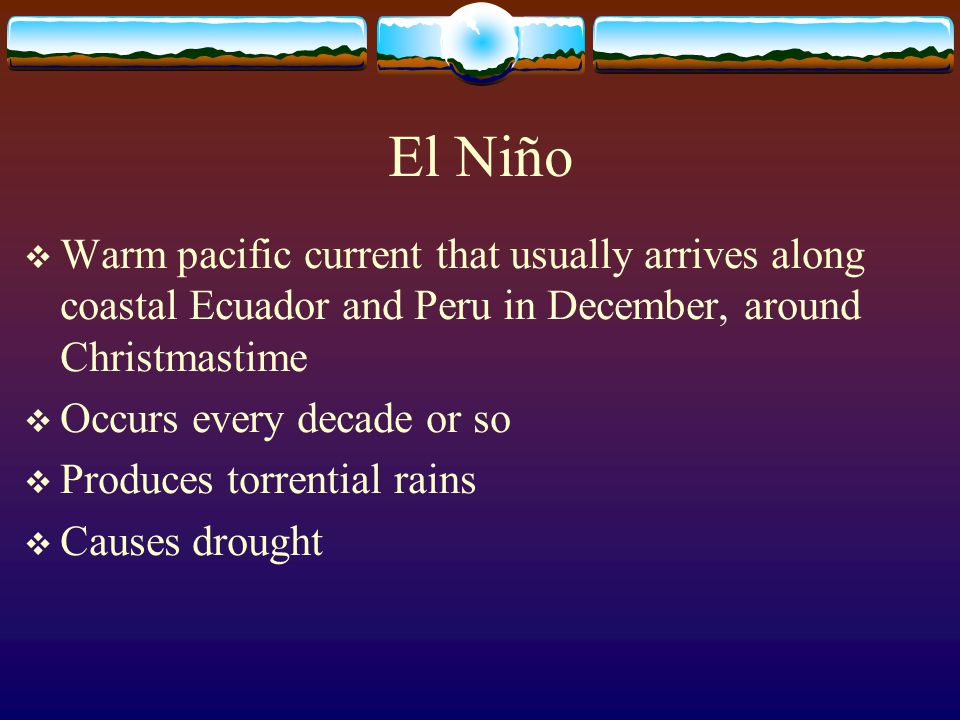 El Niño Warm pacific current that usually arrives along coastal Ecuador and Peru in December, around Christmastime.