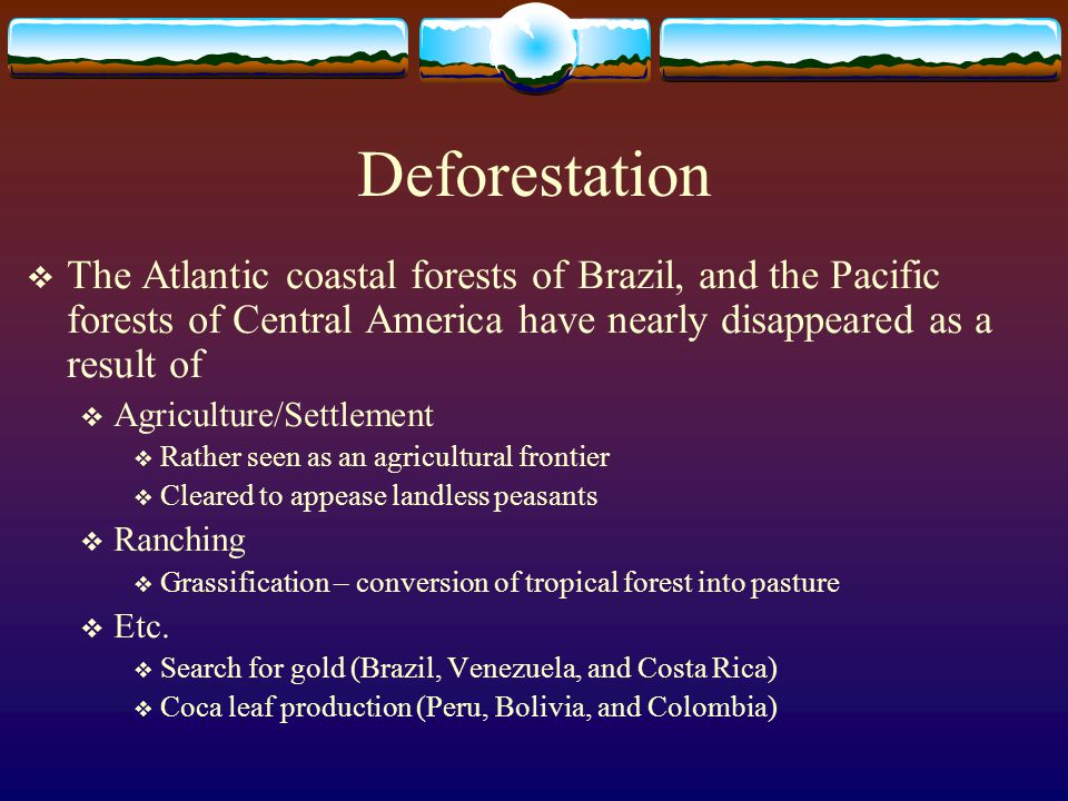 Deforestation The Atlantic coastal forests of Brazil, and the Pacific forests of Central America have nearly disappeared as a result of.