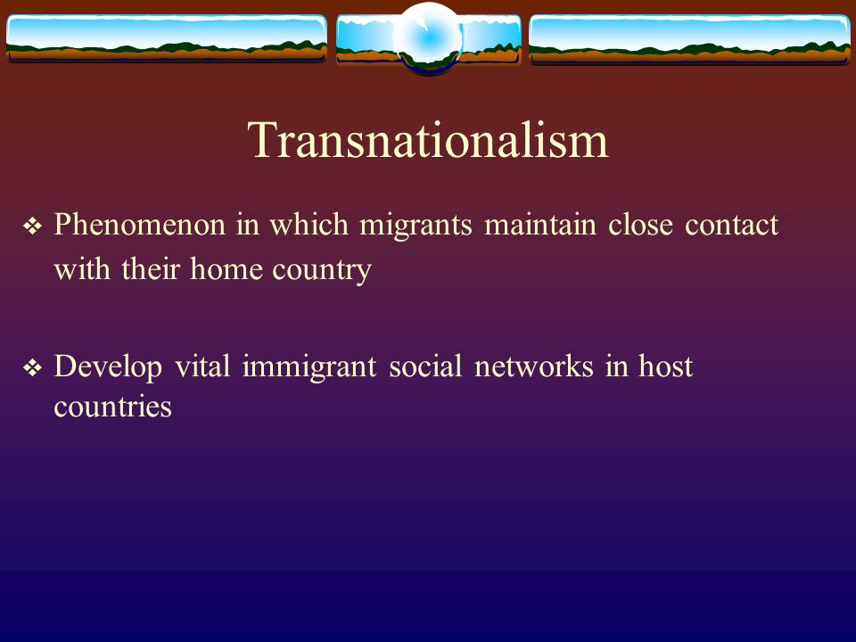 Transnationalism Phenomenon in which migrants maintain close contact with their home country.