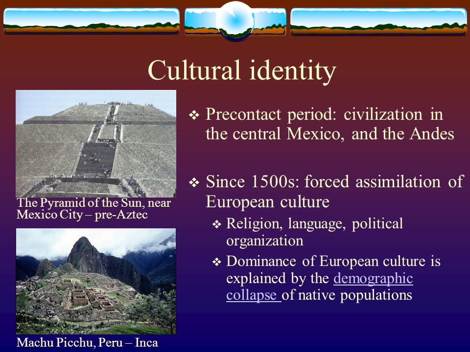 Cultural identity Precontact period: civilization in the central Mexico, and the Andes. Since 1500s: forced assimilation of European culture.