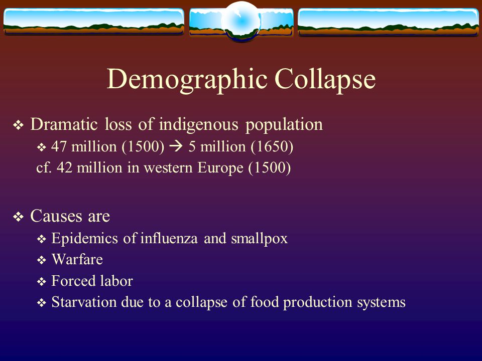 Demographic Collapse Dramatic loss of indigenous population Causes are