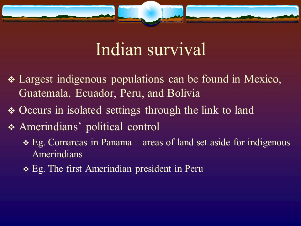 Indian survival Largest indigenous populations can be found in Mexico, Guatemala, Ecuador, Peru, and Bolivia.