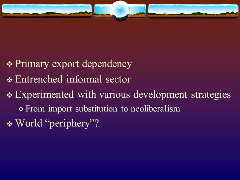 Primary export dependency Entrenched informal sector