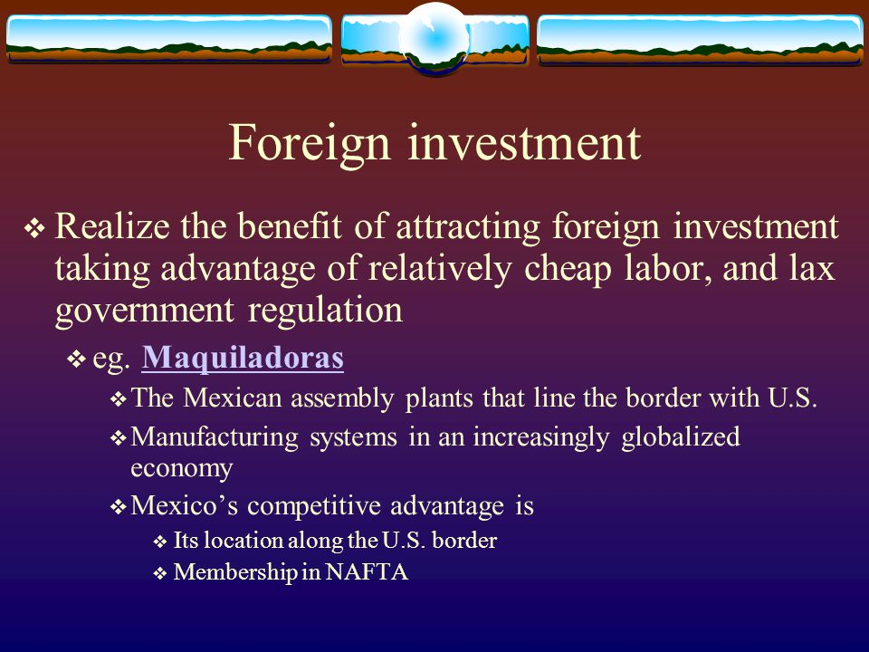 Foreign investment Realize the benefit of attracting foreign investment taking advantage of relatively cheap labor, and lax government regulation.