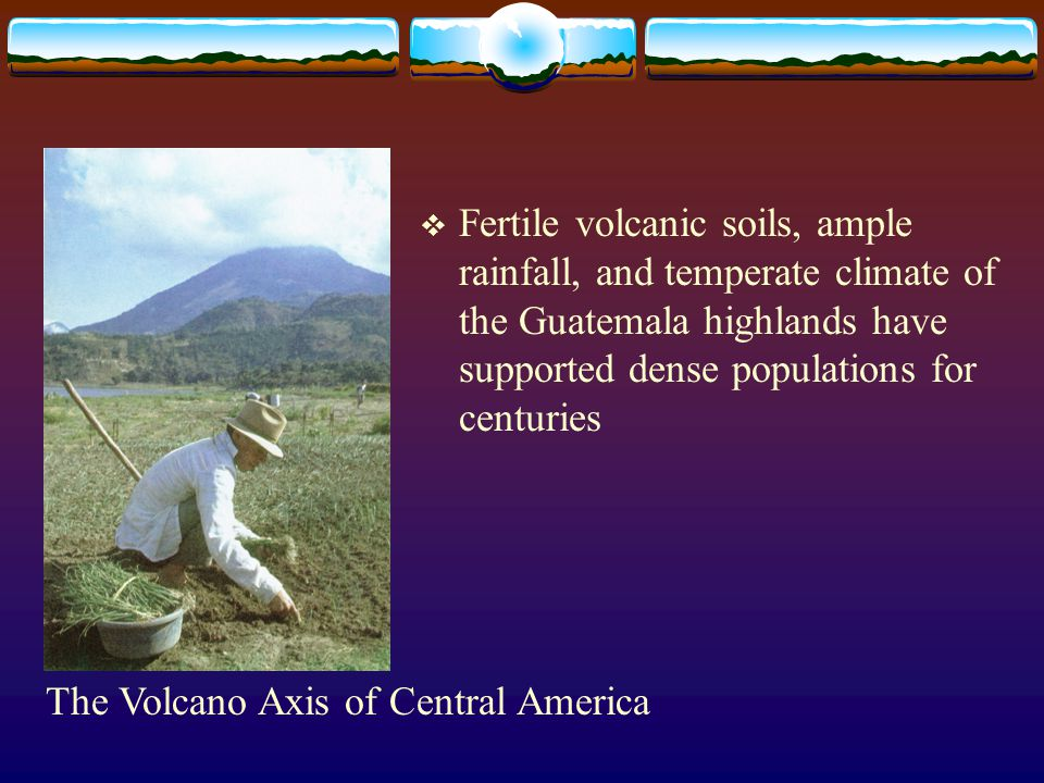 Fertile volcanic soils, ample rainfall, and temperate climate of the Guatemala highlands have supported dense populations for centuries