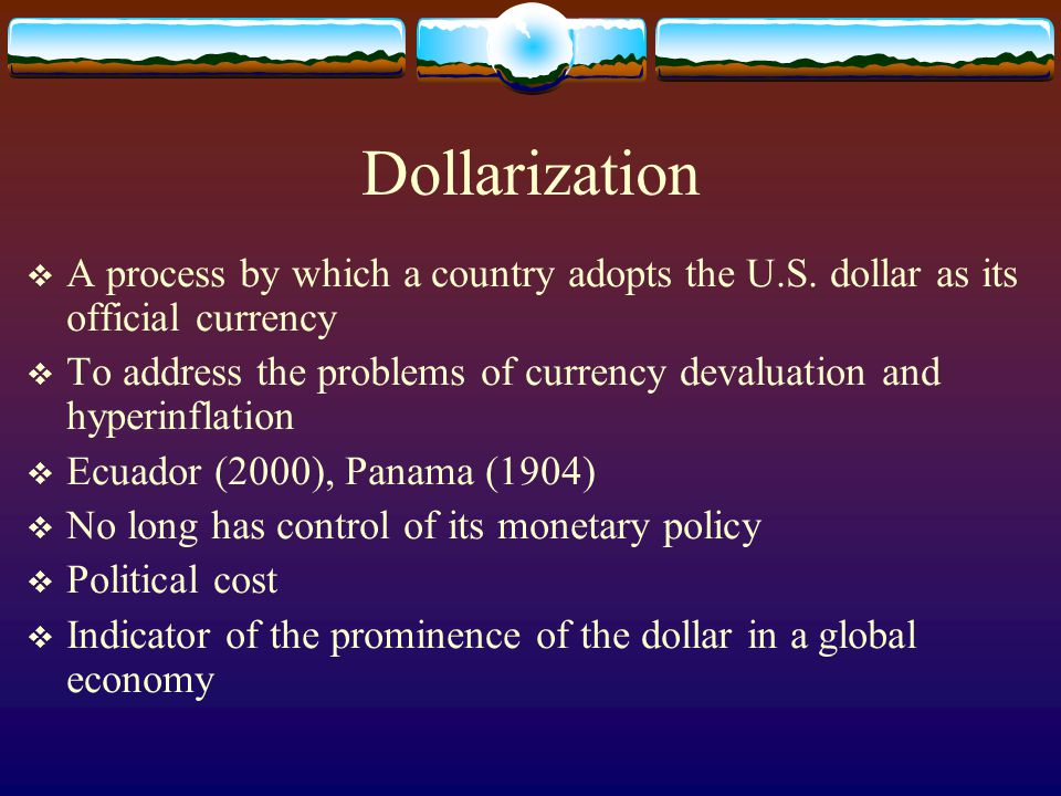 Dollarization A process by which a country adopts the U.S. dollar as its official currency.