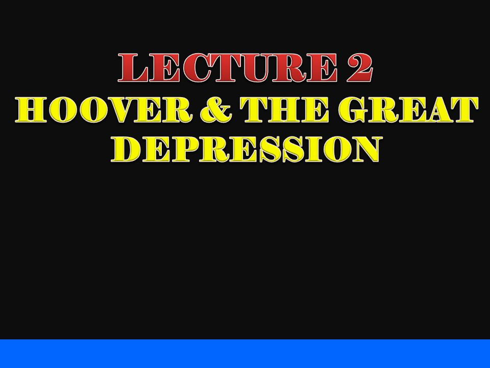 LECTURE 2 HOOVER & THE GREAT DEPRESSION