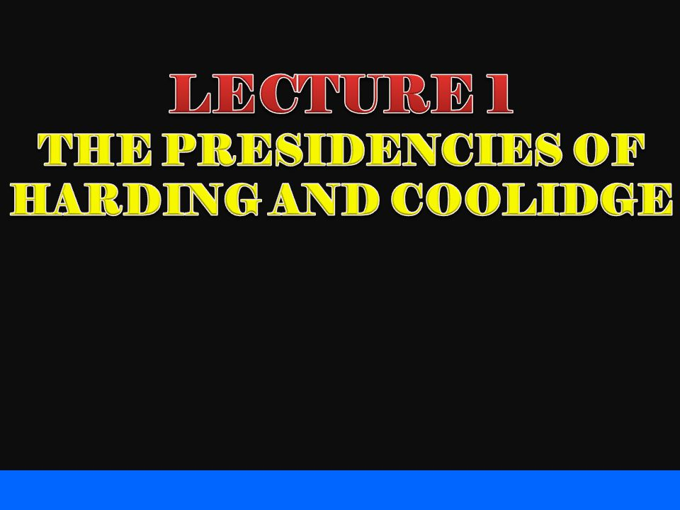 LECTURE 1 THE PRESIDENCIES OF HARDING AND COOLIDGE