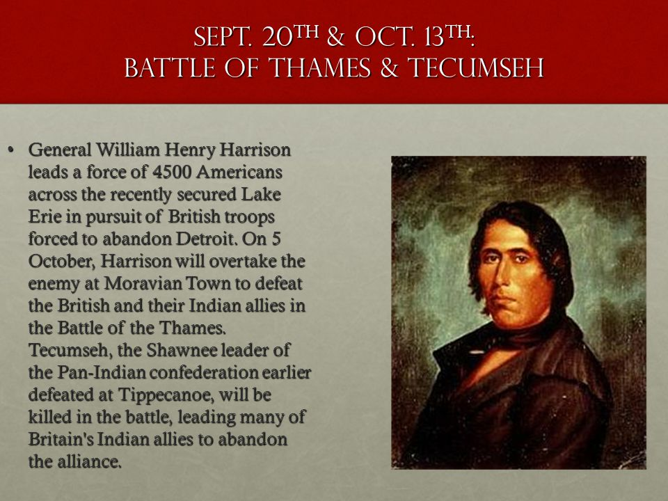 Sept. 20th & oct. 13th: battle of Thames & Tecumseh