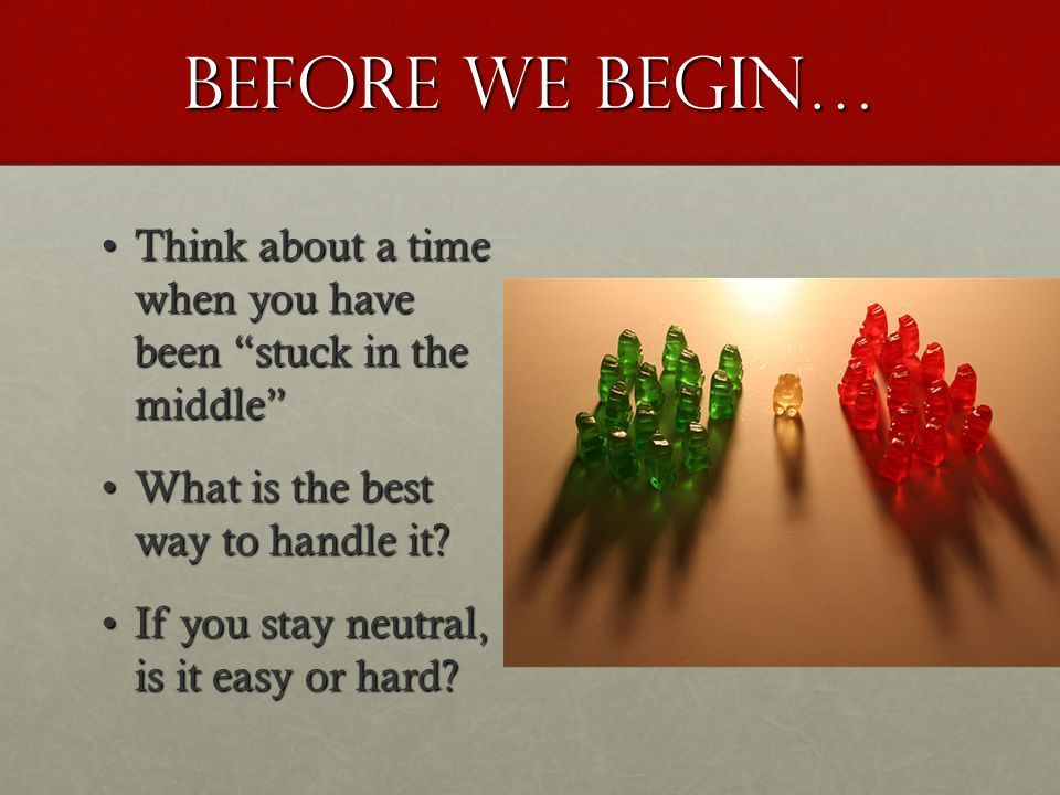 Before we begin… Think about a time when you have been stuck in the middle What is the best way to handle it
