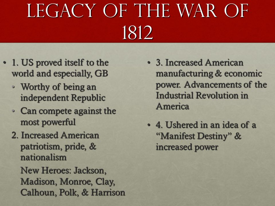 Legacy of the war of 1812 1. US proved itself to the world and especially, GB. Worthy of being an independent Republic.