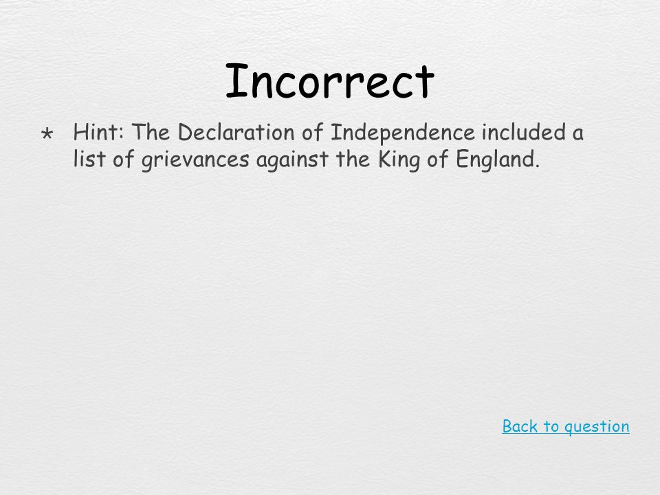 Incorrect Hint: The Declaration of Independence included a list of grievances against the King of England.