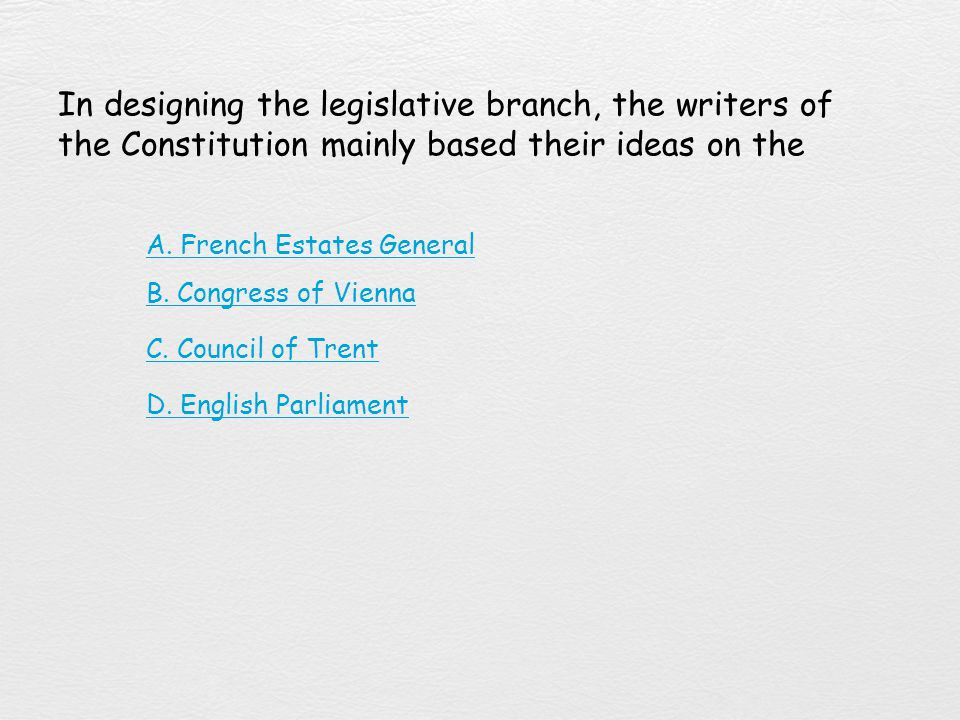 In designing the legislative branch, the writers of the Constitution mainly based their ideas on the