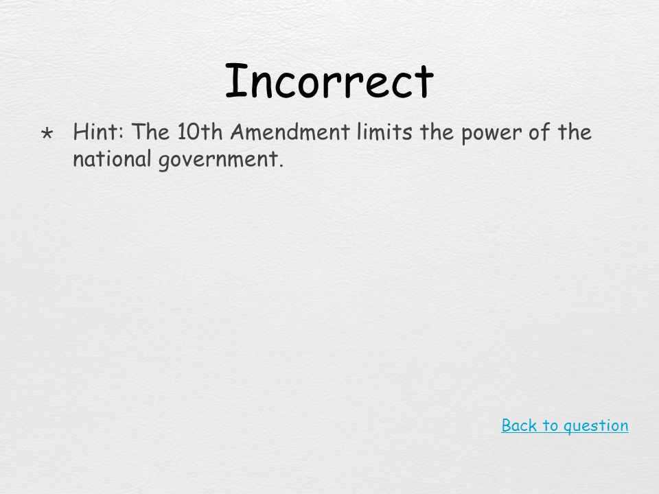 Incorrect Hint: The 10th Amendment limits the power of the national government. Back to question