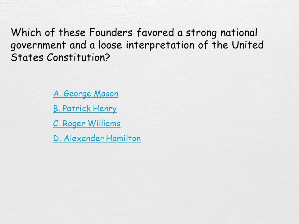 Which of these Founders favored a strong national government and a loose interpretation of the United States Constitution