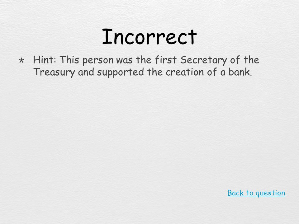 Incorrect Hint: This person was the first Secretary of the Treasury and supported the creation of a bank.