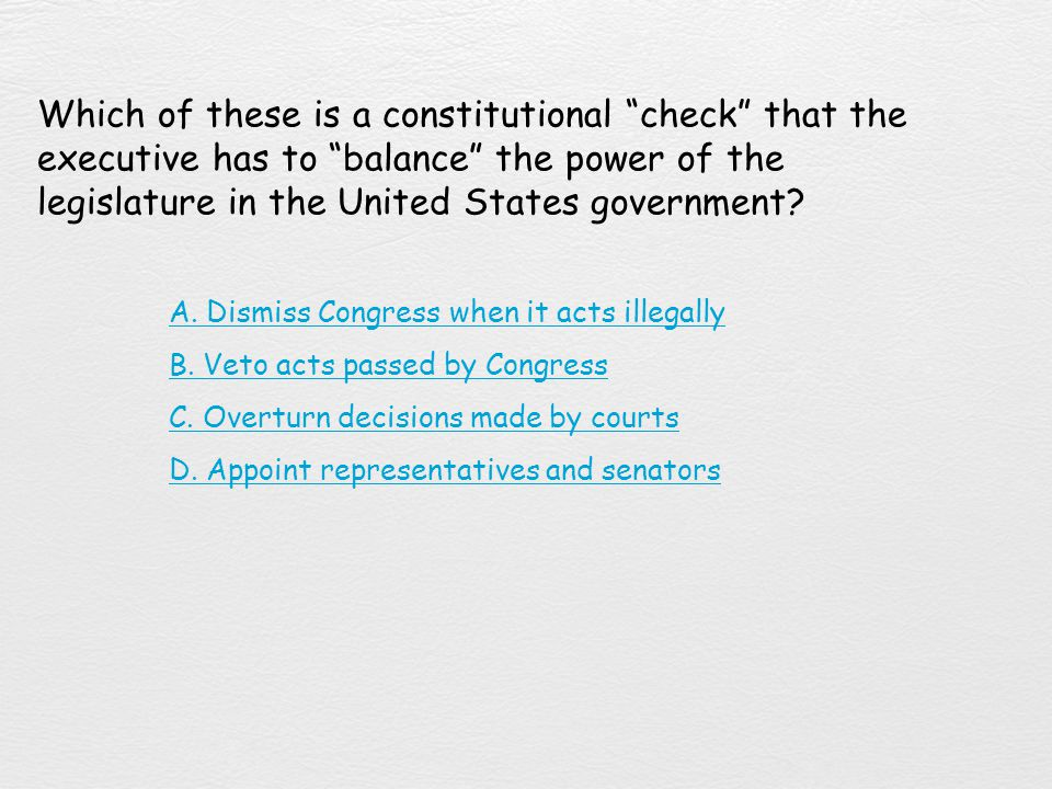 Which of these is a constitutional check that the executive has to balance the power of the legislature in the United States government