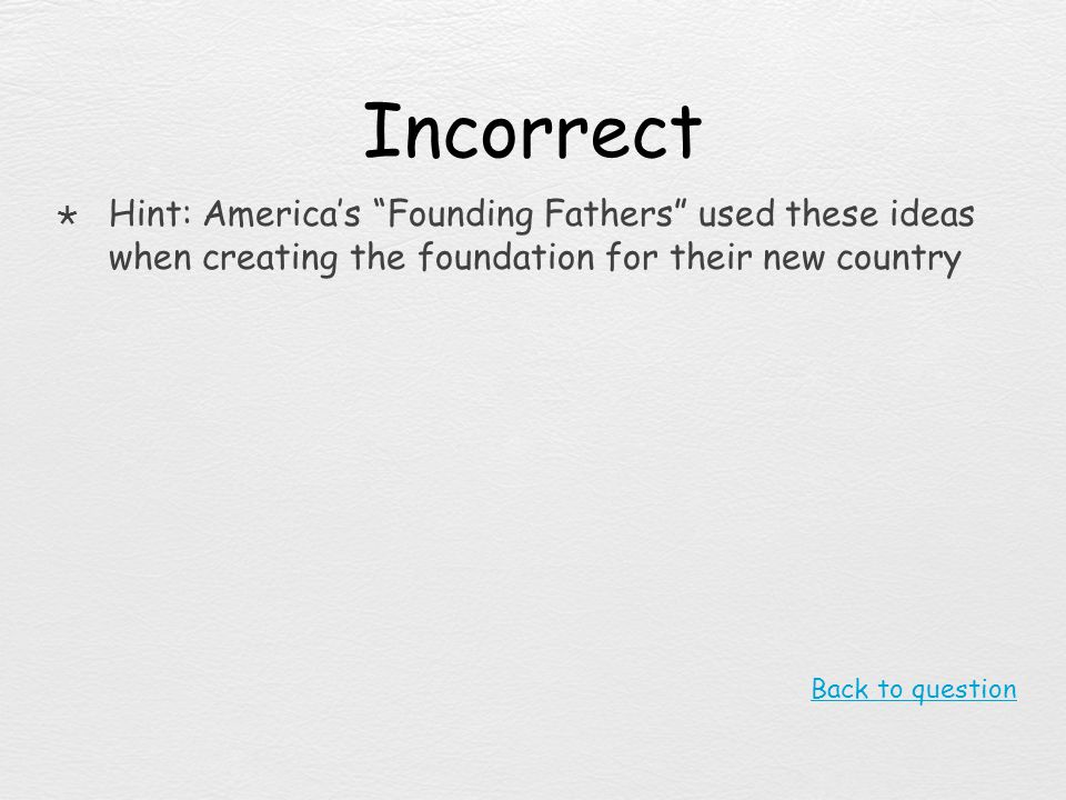 Incorrect Hint: America's Founding Fathers used these ideas when creating the foundation for their new country.