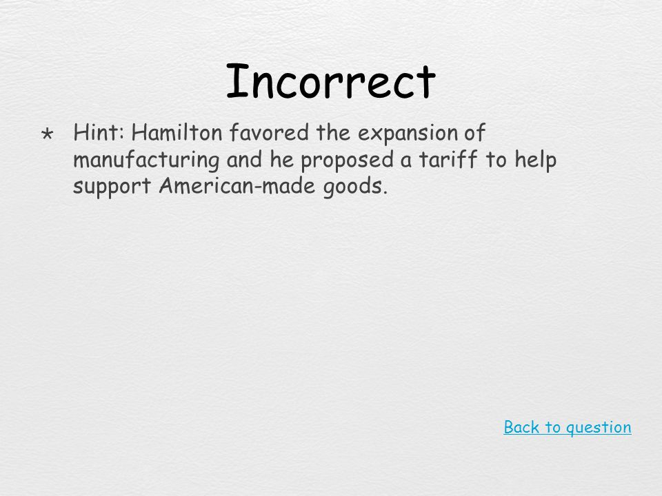 Incorrect Hint: Hamilton favored the expansion of manufacturing and he proposed a tariff to help support American-made goods.