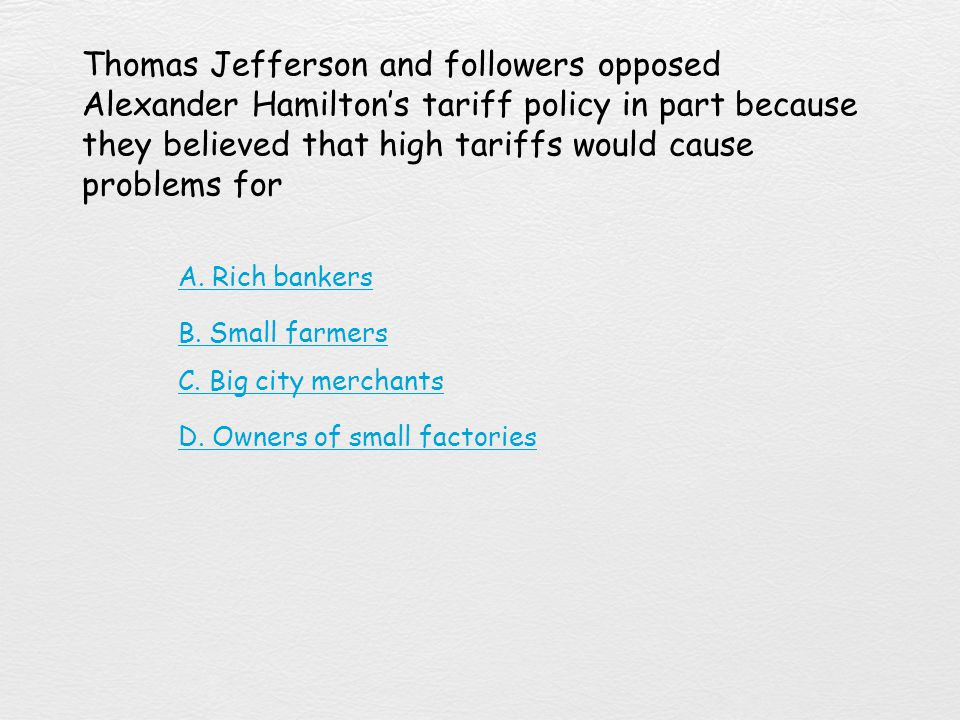 Thomas Jefferson and followers opposed Alexander Hamilton's tariff policy in part because they believed that high tariffs would cause problems for
