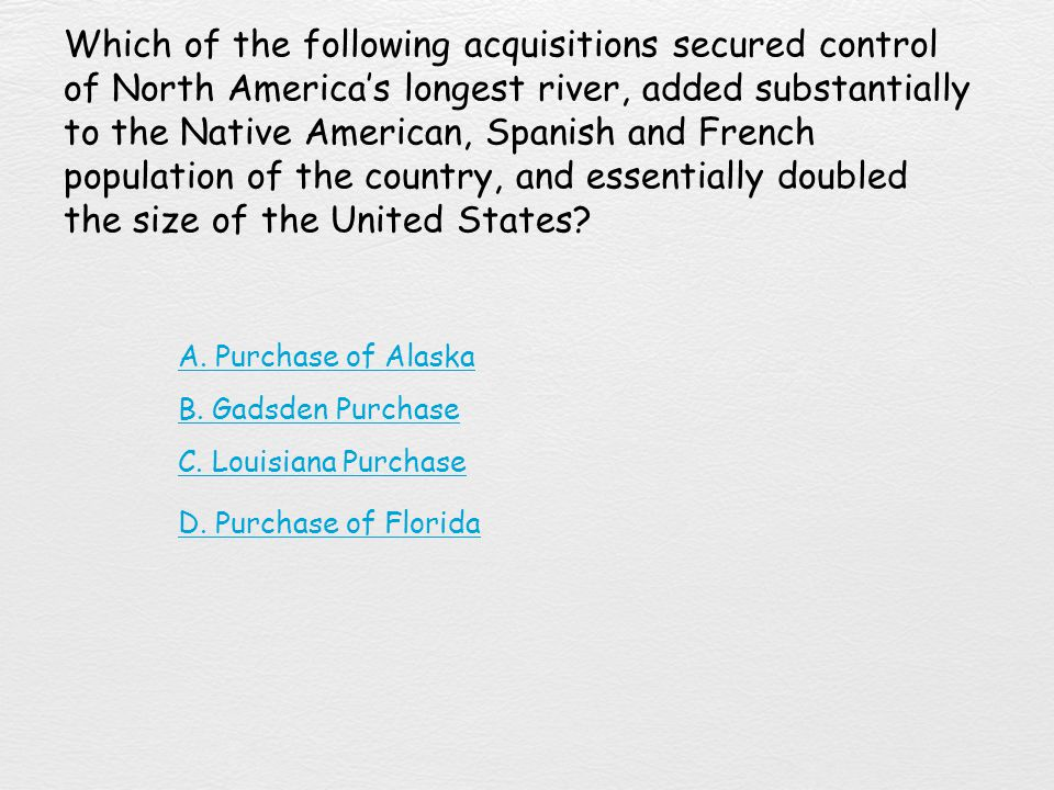Which of the following acquisitions secured control of North America's longest river, added substantially to the Native American, Spanish and French population of the country, and essentially doubled the size of the United States