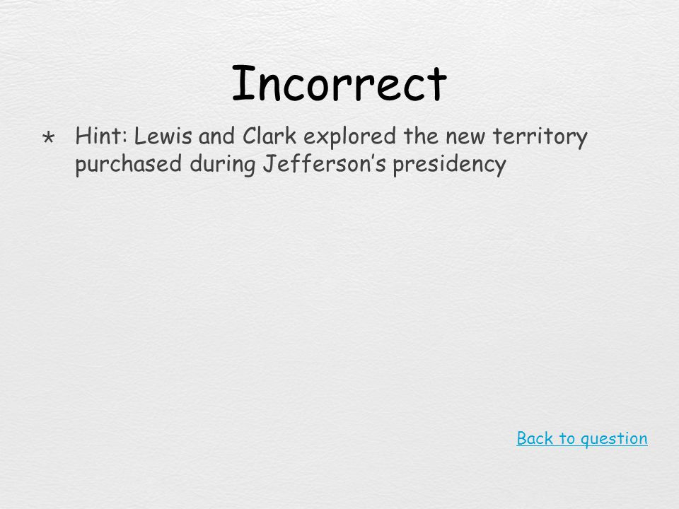 Incorrect Hint: Lewis and Clark explored the new territory purchased during Jefferson's presidency.
