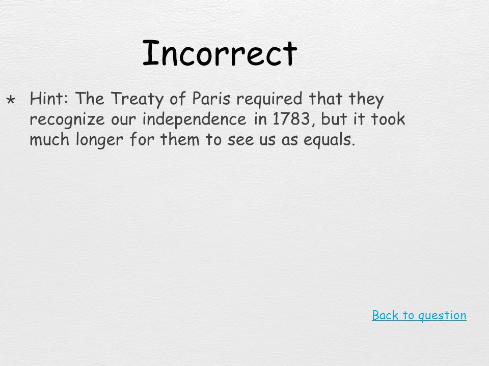 Incorrect Hint: The Treaty of Paris required that they recognize our independence in 1783, but it took much longer for them to see us as equals.