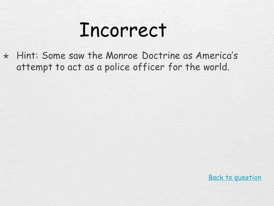 Incorrect Hint: Some saw the Monroe Doctrine as America's attempt to act as a police officer for the world.