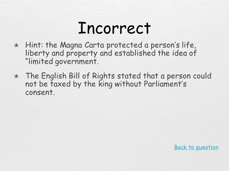 Incorrect Hint: the Magna Carta protected a person's life, liberty and property and established the idea of limited government.