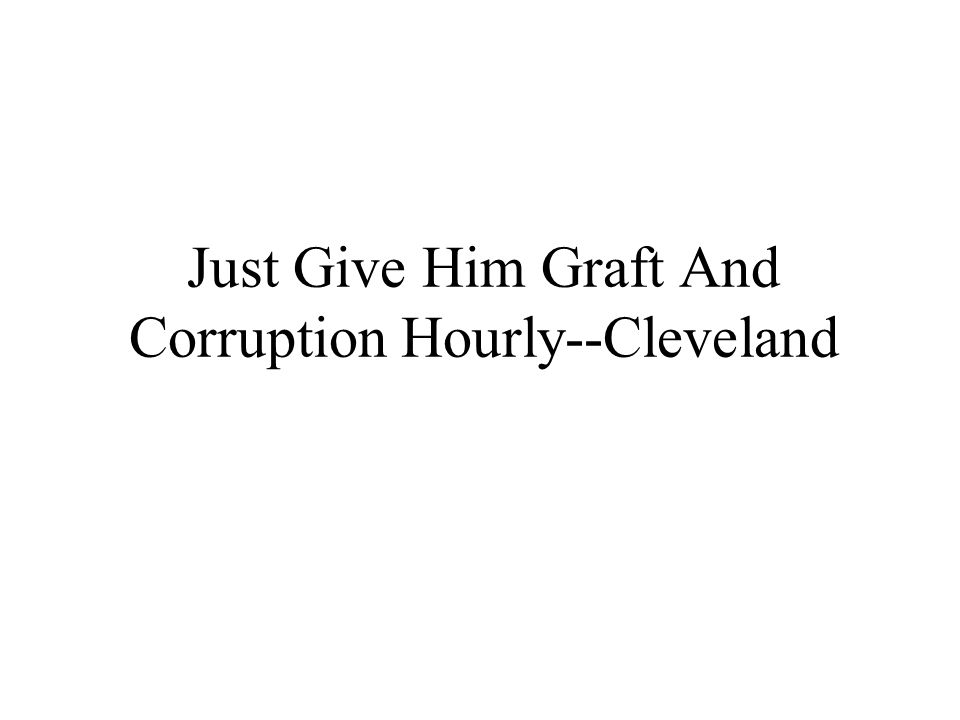 Just Give Him Graft And Corruption Hourly--Cleveland