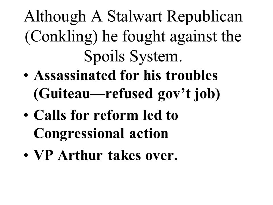 Although A Stalwart Republican (Conkling) he fought against the Spoils System.