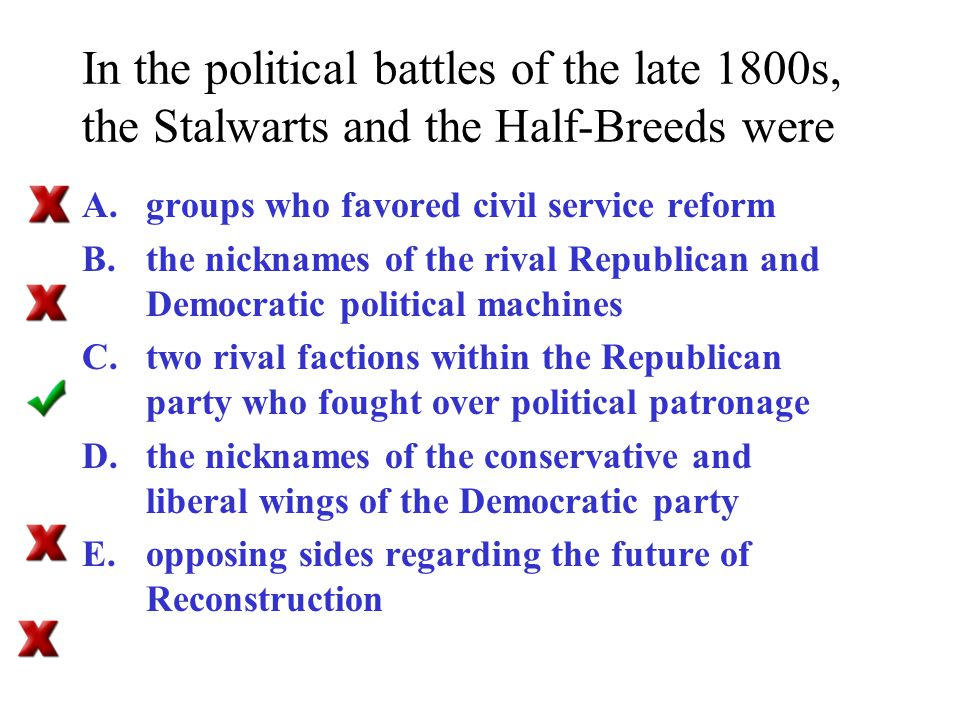 In the political battles of the late 1800s, the Stalwarts and the Half-Breeds were