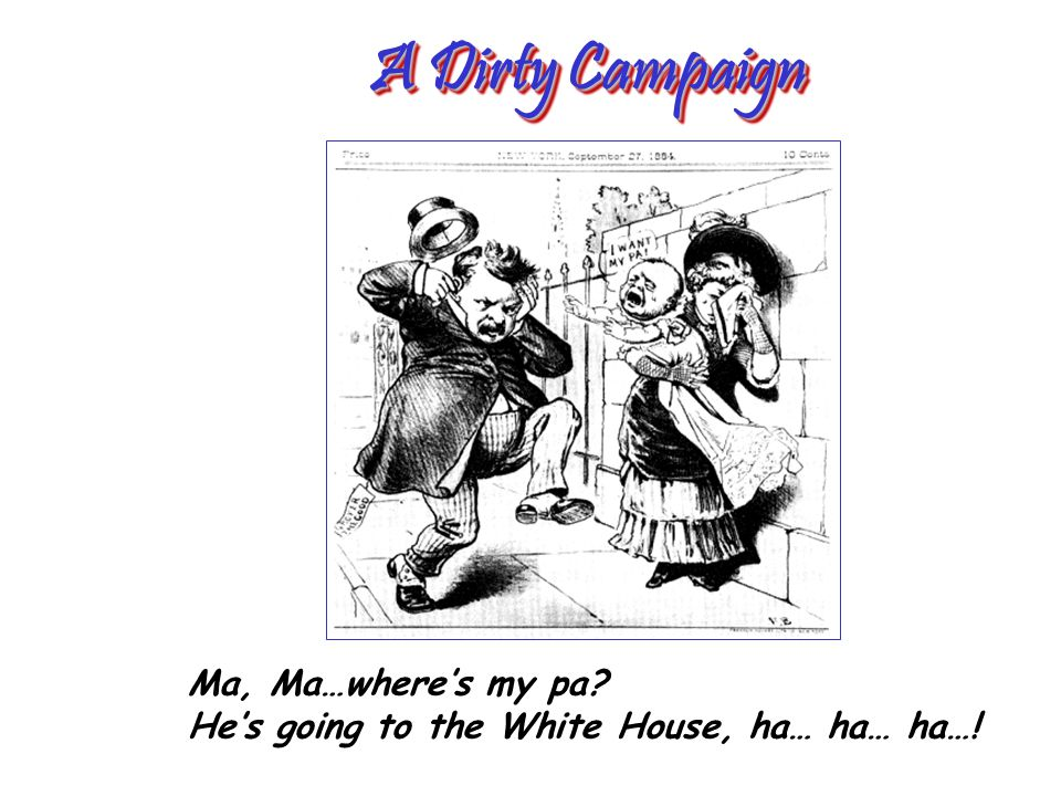 A Dirty Campaign Ma, Ma…where's my pa He's going to the White House, ha… ha… ha…!