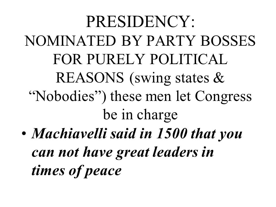 PRESIDENCY: NOMINATED BY PARTY BOSSES FOR PURELY POLITICAL REASONS (swing states & Nobodies ) these men let Congress be in charge