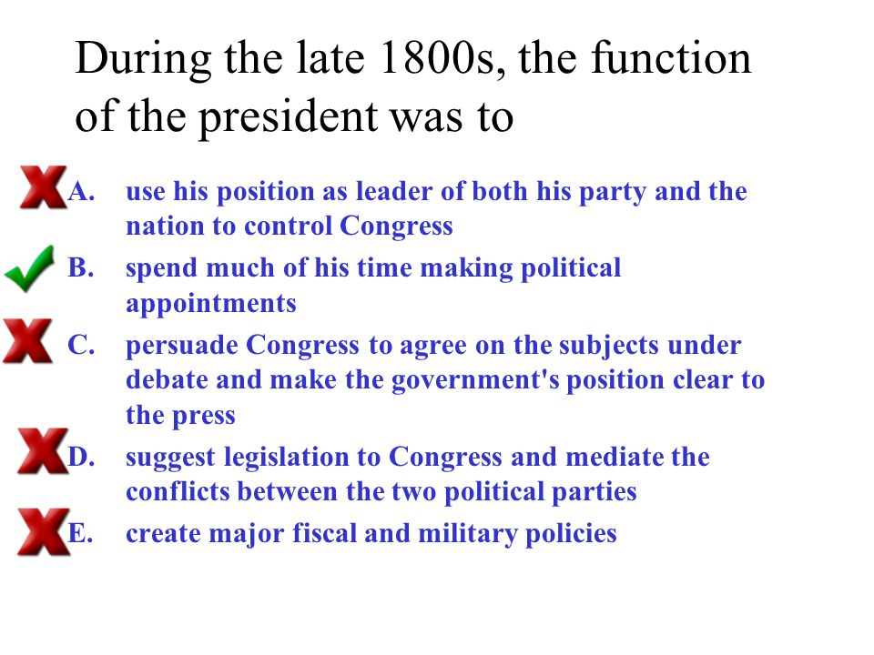 During the late 1800s, the function of the president was to
