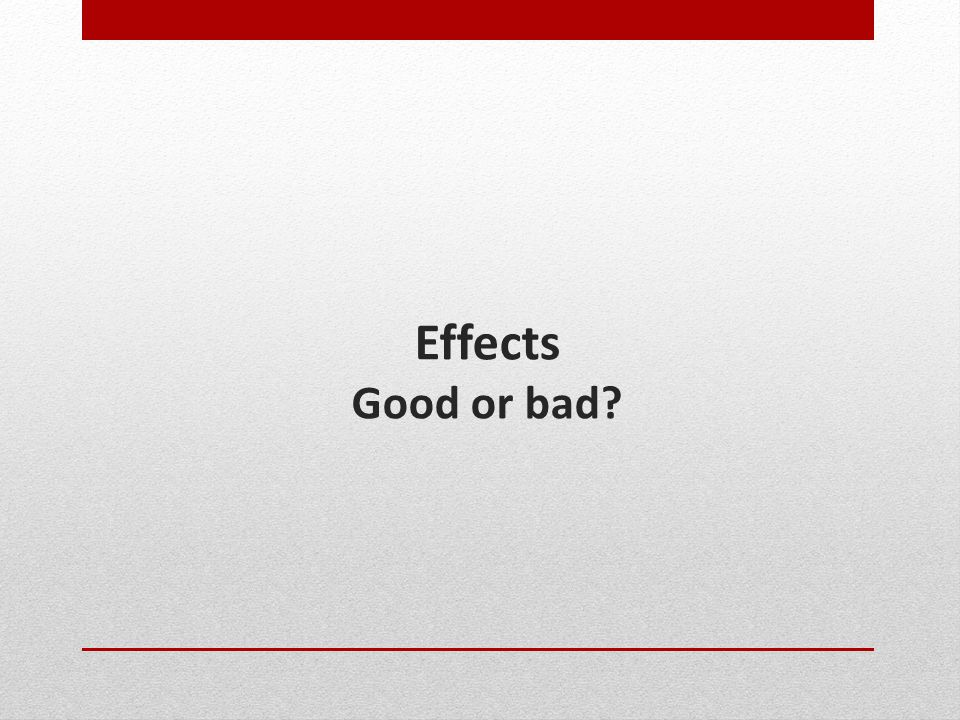 Effects Good or bad