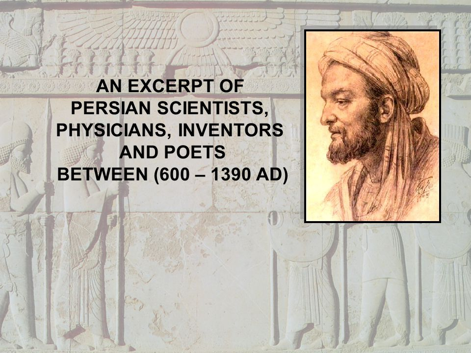 AN EXCERPT OF PERSIAN SCIENTISTS, PHYSICIANS, INVENTORS AND POETS BETWEEN (600 – 1390 AD)