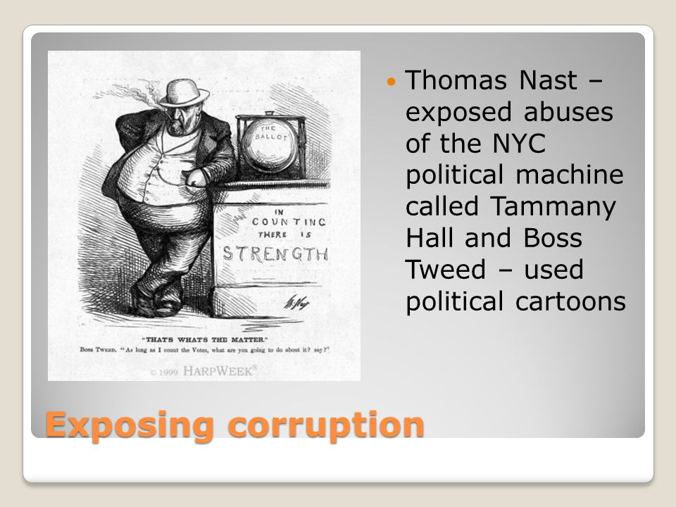 Thomas Nast – exposed abuses of the NYC political machine called Tammany Hall and Boss Tweed – used political cartoons